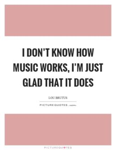 Quote: I don't know how music works, I'm just glad that it does.